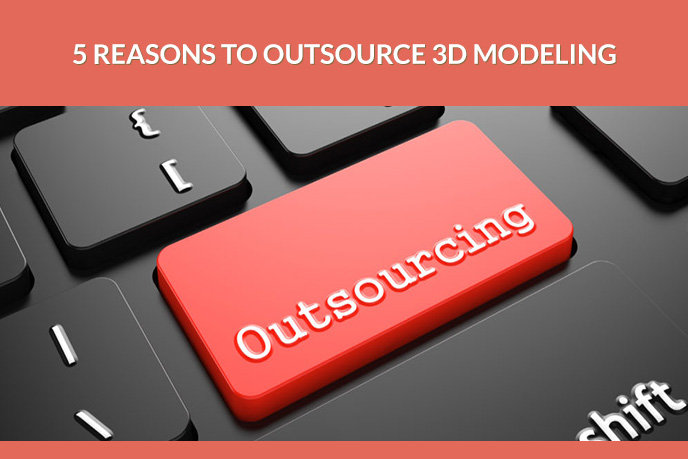 5 Reasons to Outsource 3D Modeling